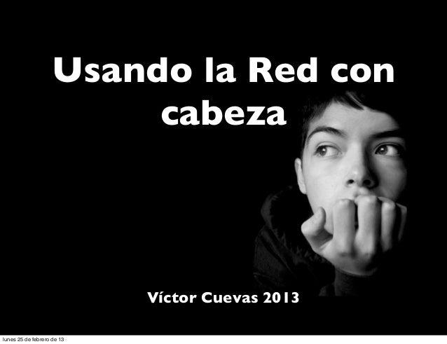 Usando la Red con                        cabeza                            Víctor Cuevas 2013lunes 25 de febrero de 13