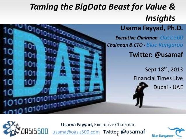 Taming the BigData Beast for Value & Insights Usama Fayyad, Ph.D. Executive Chairman -Oasis500 Chairman & CTO - Blue Kanga...