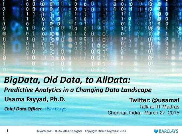 1 Keynote talk – DSAA 2014, Shanghai – Copyright Usama Fayyad © 2014 BigData, Old Data, to AllData: Predictive Analytics i...