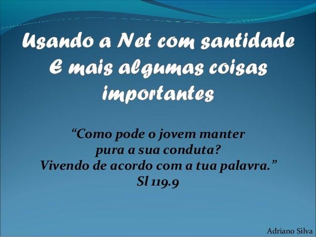 """""""Como pode o jovem manter pura a sua conduta? Vivendo de acordo com a tua palavra."""" Sl 119.9 Adriano Silva"""