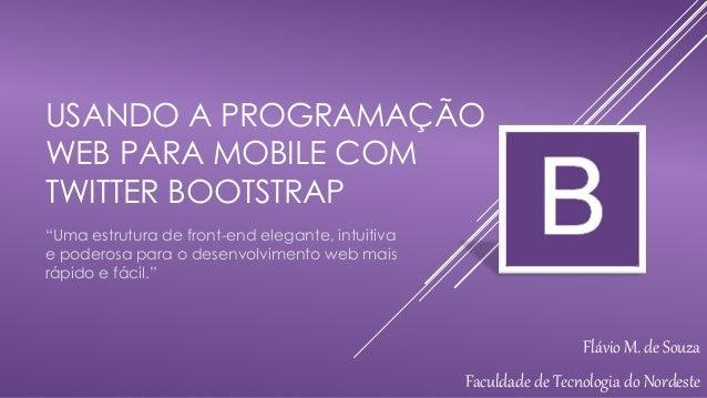"""USANDO A PROGRAMAÇÃO  WEB PARA MOBILE COM  TWITTER BOOTSTRAP  """"Uma estrutura de front-end elegante, intuitiva  e poderosa ..."""
