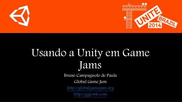 Usando a Unity em Game  Jams  Bruno Campagnolo de Paula  Global Game Jam  http://globalgamejam.org  http://ggjcwb.com