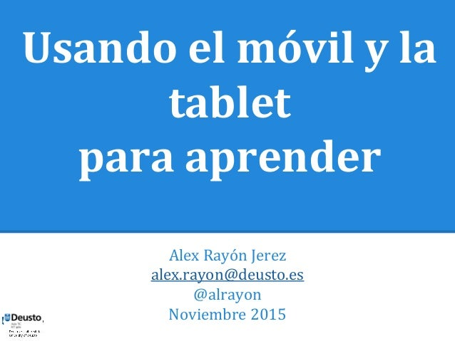 Usando el móvil y la  tablet  para aprender  Alex Rayón Jerez  alex.rayon@deusto.es  @alrayon  Noviembre 2015