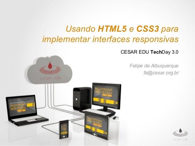 Usando HTML5 e CSS3 para implementar interfaces responsivas CESAR EDU TechDay 3.0 Felipe de Albuquerque fa@cesar.org.br