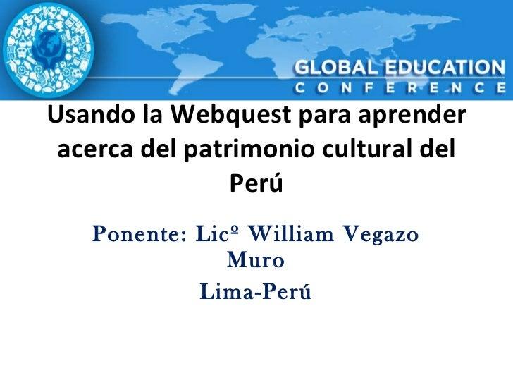Usando la Webquest para aprender acerca del patrimonio cultural del Perú Ponente: Licº William Vegazo Muro Lima-Perú