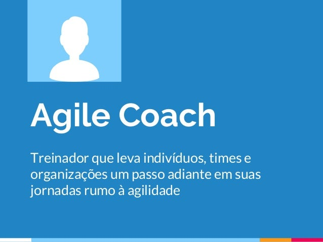 Agile Coach Treinador que leva indivíduos, times e organizações um passo adiante em suas jornadas rumo à agilidade