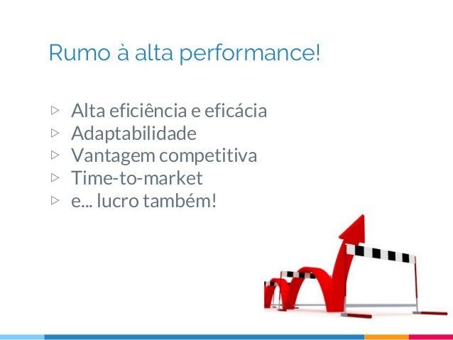Rumo à alta performance! ▷ Alta eficiência e eficácia ▷ Adaptabilidade ▷ Vantagem competitiva ▷ Time-to-market ▷ e... lucr...