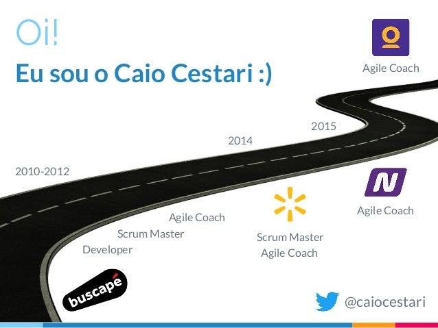 Oi! Eu sou o Caio Cestari :) @caiocestari Agile Coach Developer Scrum Master Agile Coach Agile Coach Scrum Master Agile Co...