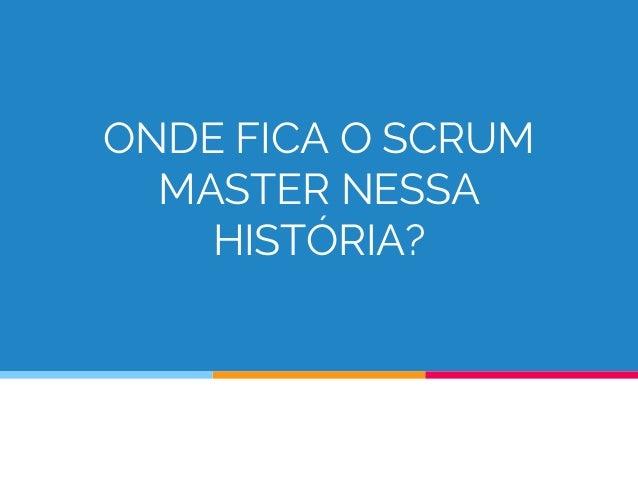 ONDE FICA O SCRUM MASTER NESSA HISTÓRIA?