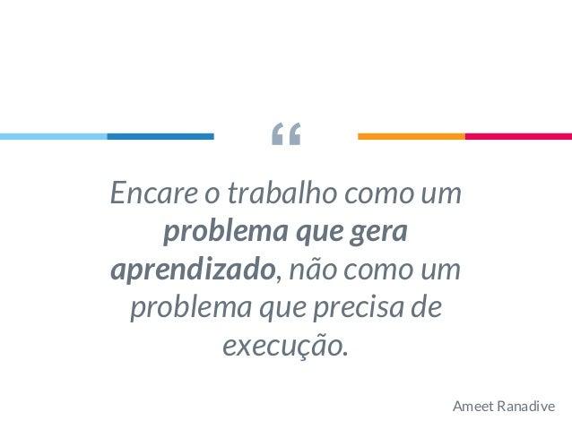 """""""Encare o trabalho como um problema que gera aprendizado, não como um problema que precisa de execução. Ameet Ranadive"""