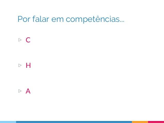 Por falar em competências... ▷ C = conhecimento (saber) ○ Livros, artigos, treinamentos, conferências ▷ H = habilidade (sa...