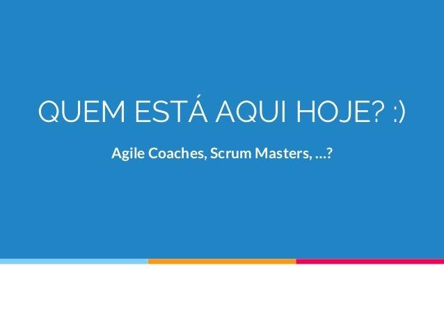 QUEM ESTÁ AQUI HOJE? :) Agile Coaches, Scrum Masters, …?