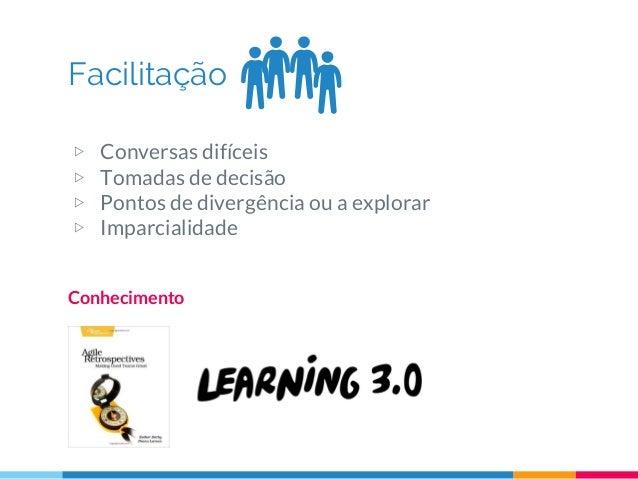Facilitação Conhecimento ▷ Conversas difíceis ▷ Tomadas de decisão ▷ Pontos de divergência ou a explorar ▷ Imparcialidade