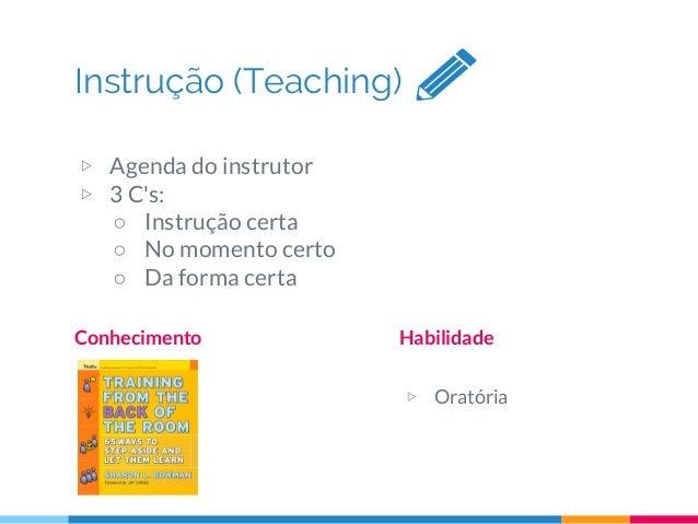 Instrução (Teaching) Conhecimento Habilidade ▷ Oratória ▷ Agenda do instrutor ▷ 3 C's: ○ Instrução certa ○ No momento cert...