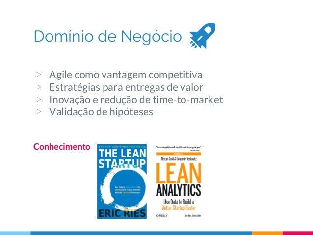 Domínio de Negócio Conhecimento ▷ Agile como vantagem competitiva ▷ Estratégias para entregas de valor ▷ Inovação e reduçã...