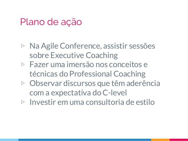 Plano de ação ▷ Na Agile Conference, assistir sessões sobre Executive Coaching ▷ Fazer uma imersão nos conceitos e técnica...