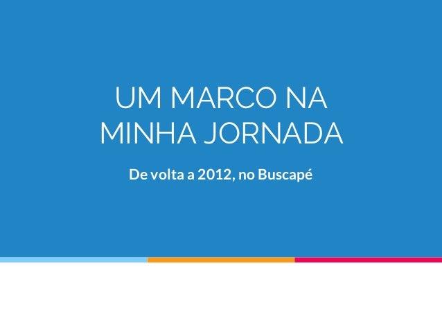 UM MARCO NA MINHA JORNADA De volta a 2012, no Buscapé