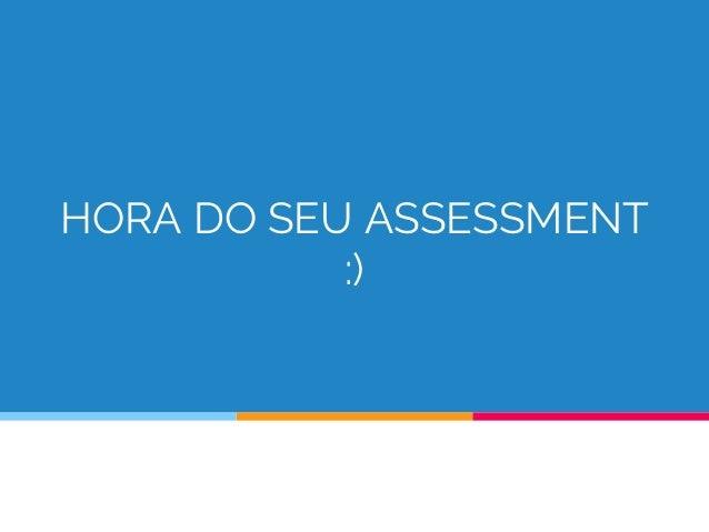 HORA DO SEU ASSESSMENT :)