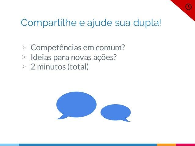 Compartilhe e ajude sua dupla! ▷ Competências em comum? ▷ Ideias para novas ações? ▷ 2 minutos (total)