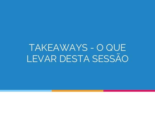 TAKEAWAYS - O QUE LEVAR DESTA SESSÃO