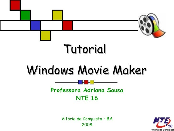Tutorial  Windows Movie Maker Professora Adriana Sousa NTE 16 Vitória da Conquista – BA 2008