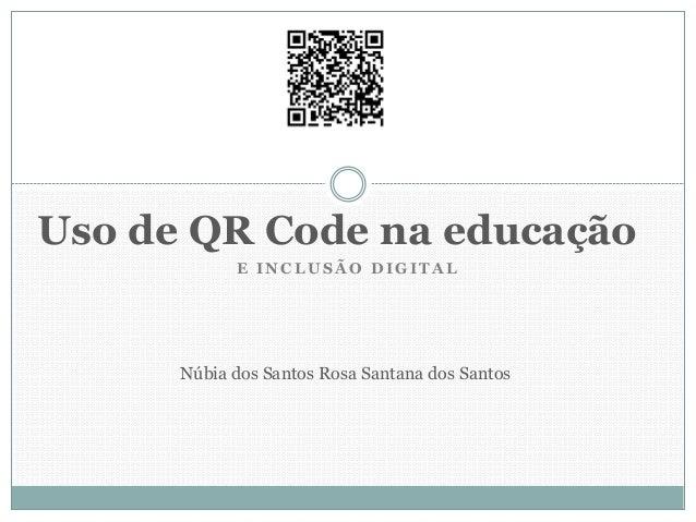E INCLU SÃ O DIGIT A L Uso de QR Code na educação Núbia dos Santos Rosa Santana dos Santos