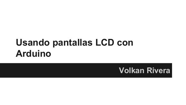 Usando pantallas LCD con  Arduino  Volkan Rivera