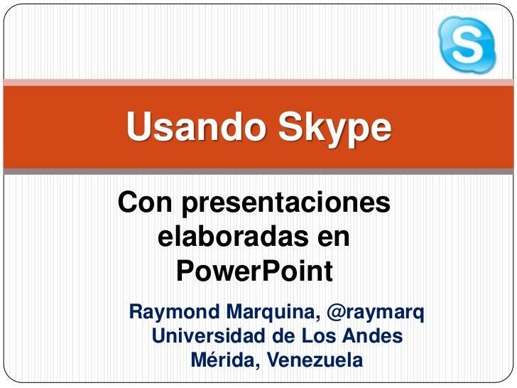 Con presentaciones elaboradas en PowerPoint<br />Usando Skype<br />Raymond Marquina, @raymarq<br />Universidad de Los Ande...