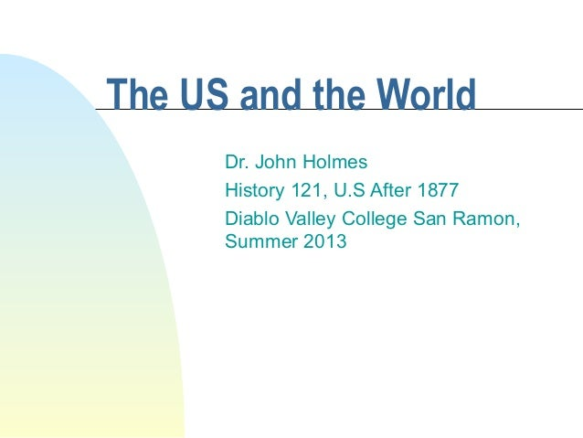 The US and the World Dr. John Holmes History 121, U.S After 1877 Diablo Valley College San Ramon, Summer 2013