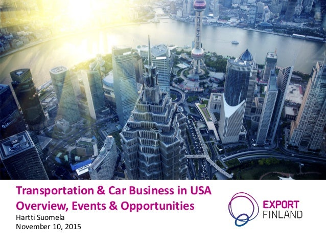 Transportation	&	Car	Business	in	USA Overview,	Events	&	Opportunities Hartti Suomela November	10,	2015