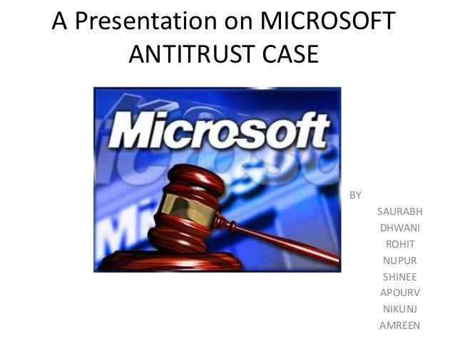 A Presentation on MICROSOFT ANTITRUST CASE BY SAURABH DHWANI ROHIT NUPUR SHINEE APOURV NIKUNJ AMREEN