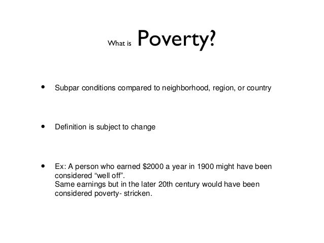 What is Poverty?• Subpar conditions compared to neighborhood, region, or country• Definition is subject to change• Ex: A p...