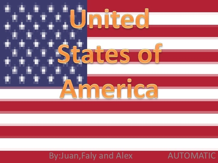 UnitedStates of America<br />    By:Juan,Faly and Alex                AUTOMATIC<br />