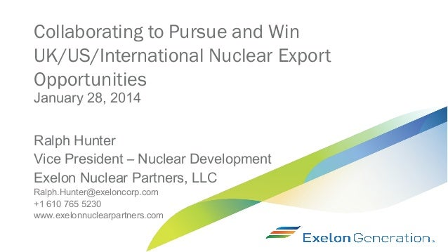 Collaborating to Pursue and Win UK/US/International Nuclear Export Opportunities January 28, 2014  Ralph Hunter Vice Presi...