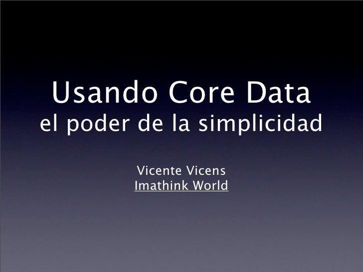 Usando Core Data el poder de la simplicidad          Vicente Vicens         Imathink World