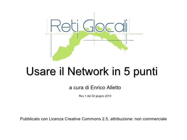 Usare il Network in 5 punti a cura di Enrico Alletto Rev.1 del 02 giugno 2010 Pubblicato con Licenza Creative Commons 2.5,...