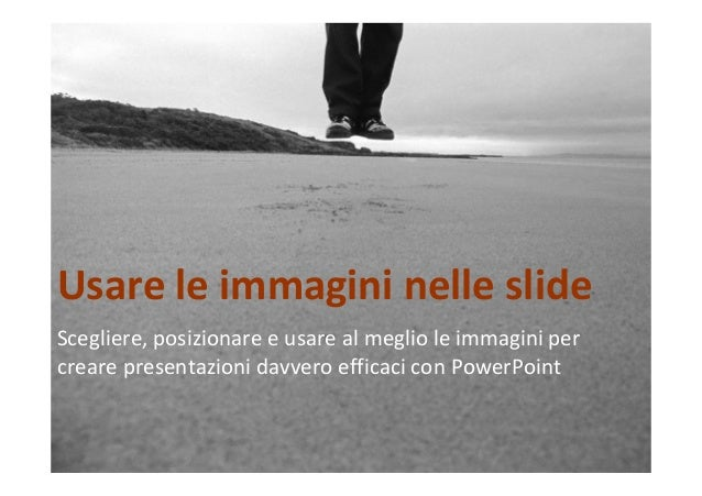Usare le immagini nelle slide  Scegliere, posizionare e usare al meglio le immagini per  creare presentazioni davvero effi...