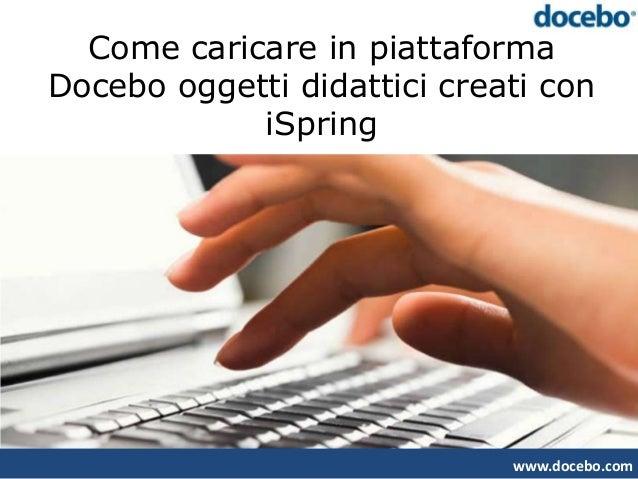 Come caricare in piattaformaDocebo oggetti didattici creati con            iSpring                             www.docebo....