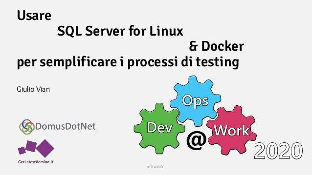 Usare SQL Server for Linux & Docker per semplificare i processi di testing Giulio Vian #DOAW20