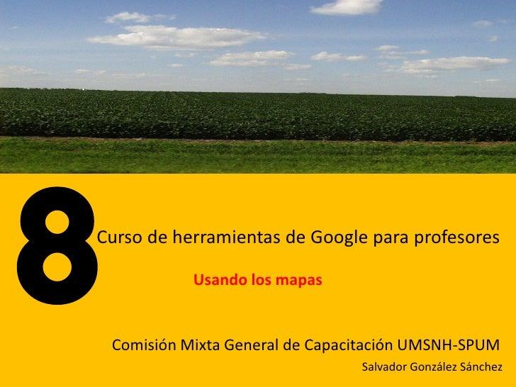 Curso de herramientas de Google para profesores             Usando los mapas    Comisión Mixta General de Capacitación UMS...