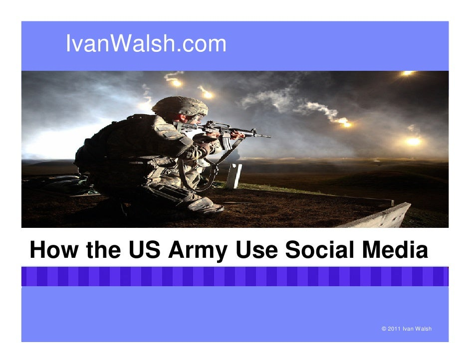 IvanWalsh.comHow the US Army Use Social Media                            © 2011 Ivan Walsh