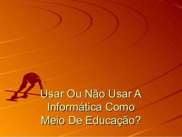 Usar Ou Não Usar AUsar Ou Não Usar A Informática ComoInformática Como Meio De Educação?Meio De Educação?