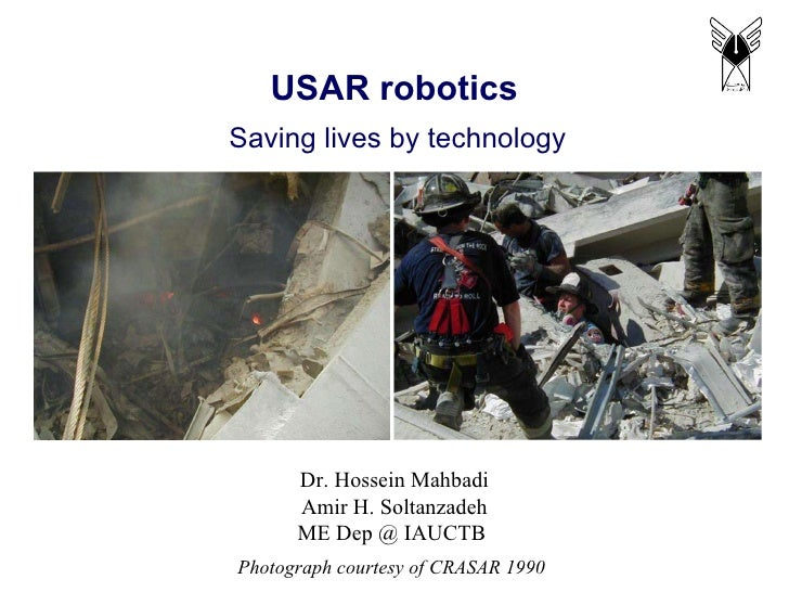 USAR robotics Dr. Hossein Mahbadi Amir H. Soltanzadeh ME Dep @ IAUCTB  Saving lives by technology Photograph courtesy of C...