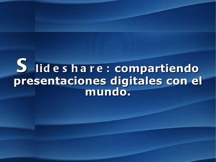 S lideshare:  compartiendo presentaciones digitales con el mundo.