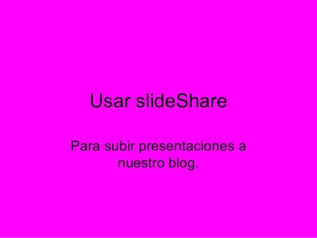 Usar slideShare Para subir presentaciones a nuestro blog.