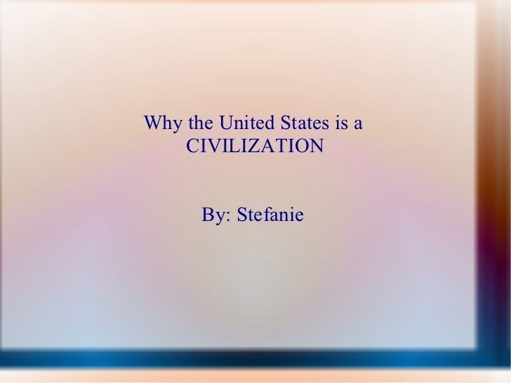 Why the United States is a  CIVILIZATION By: Stefanie