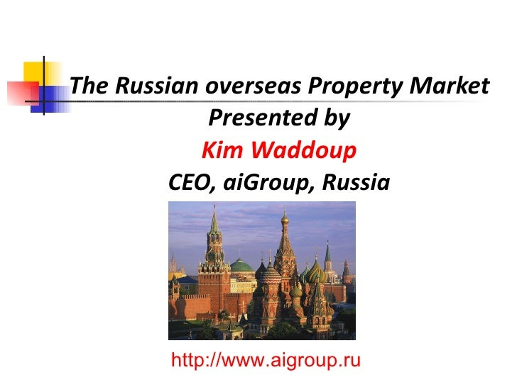 The Russian overseas Property Market Presented by Kim Waddoup CEO, aiGroup, Russia http://www.aigroup.ru