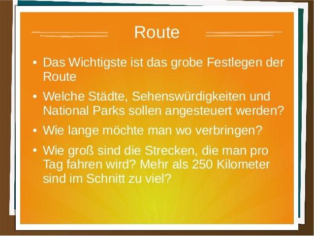 Route ● Das Wichtigste ist das grobe Festlegen der Route ● Welche Städte, Sehenswürdigkeiten und National Parks sollen ang...