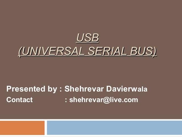 USBUSB (UNIVERSAL SERIAL BUS)(UNIVERSAL SERIAL BUS) Presented by : Shehrevar Davierwala Contact : shehrevar@live.com