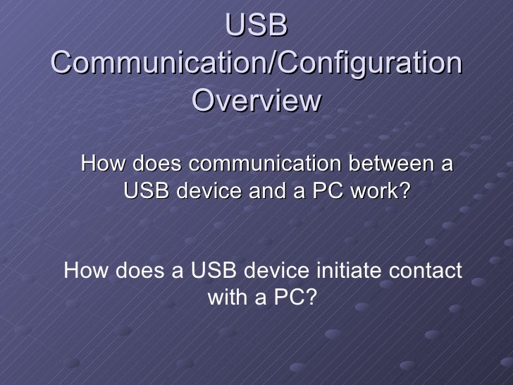 USB Communication/Configuration Overview How does communication between a USB device and a PC work? How does a USB device ...